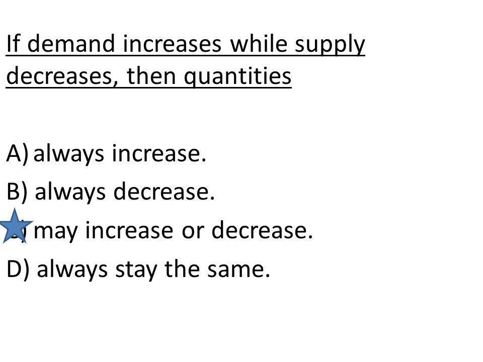 If demand increases while supply decreases, then quantities