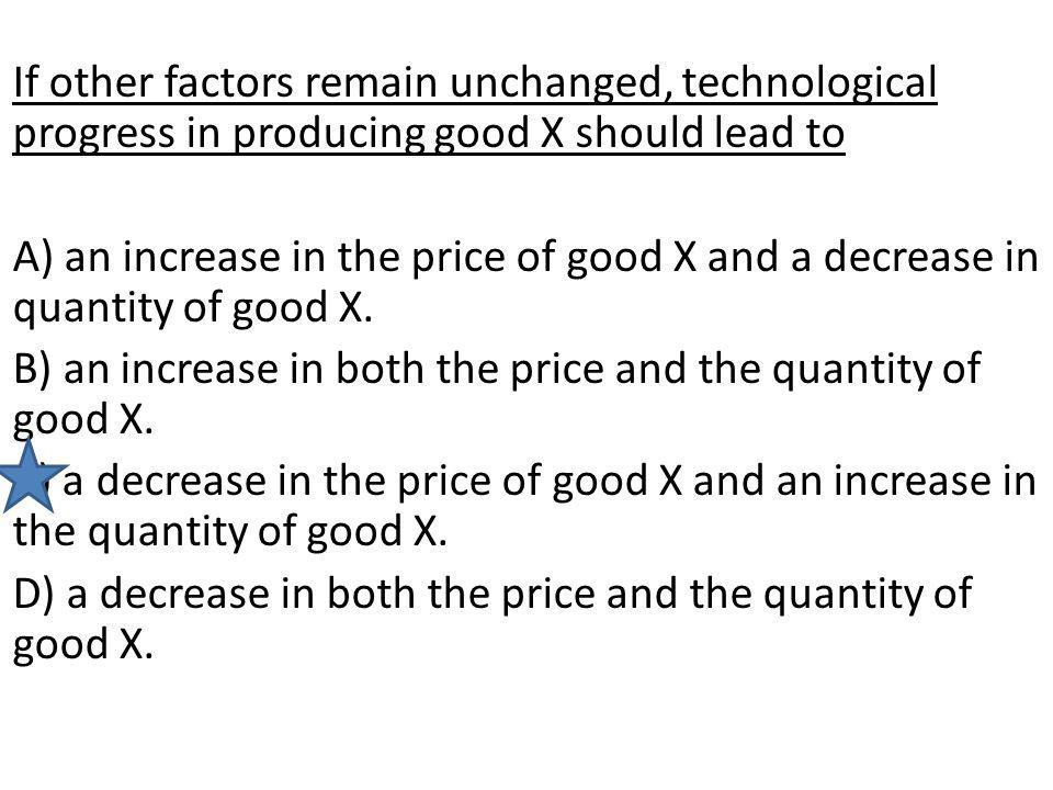 If other factors remain unchanged, technological progress in producing good X should lead to