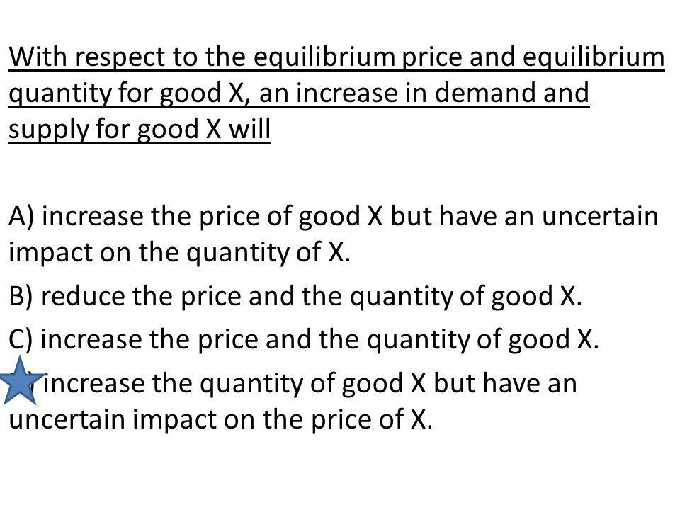 With respect to the equilibrium price and equilibrium quantity for good X, an increase in demand and supply for good X will