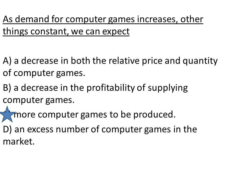 As demand for computer games increases, other things constant, we can expect