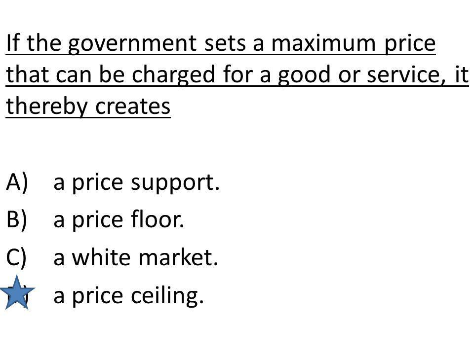 If the government sets a maximum price that can be charged for a good or service, it thereby creates