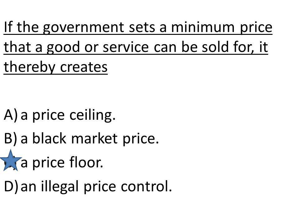 If the government sets a minimum price that a good or service can be sold for, it thereby creates