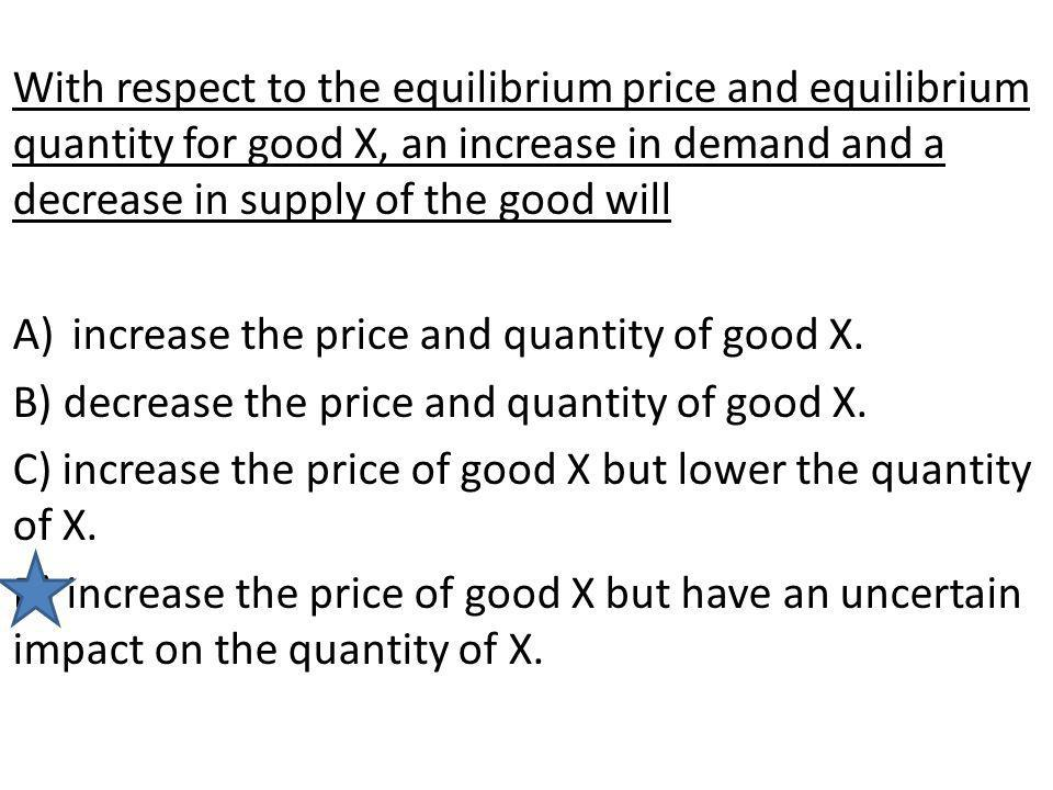 With respect to the equilibrium price and equilibrium quantity for good X, an increase in demand and a decrease in supply of the good will