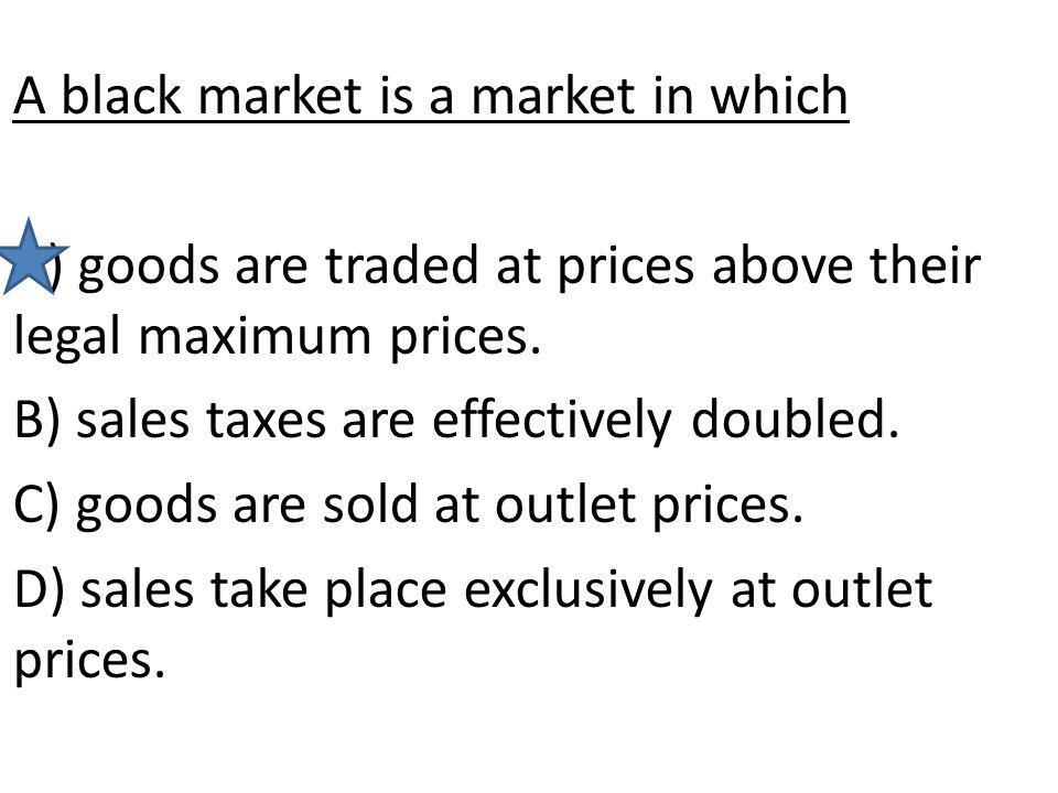 A black market is a market in which