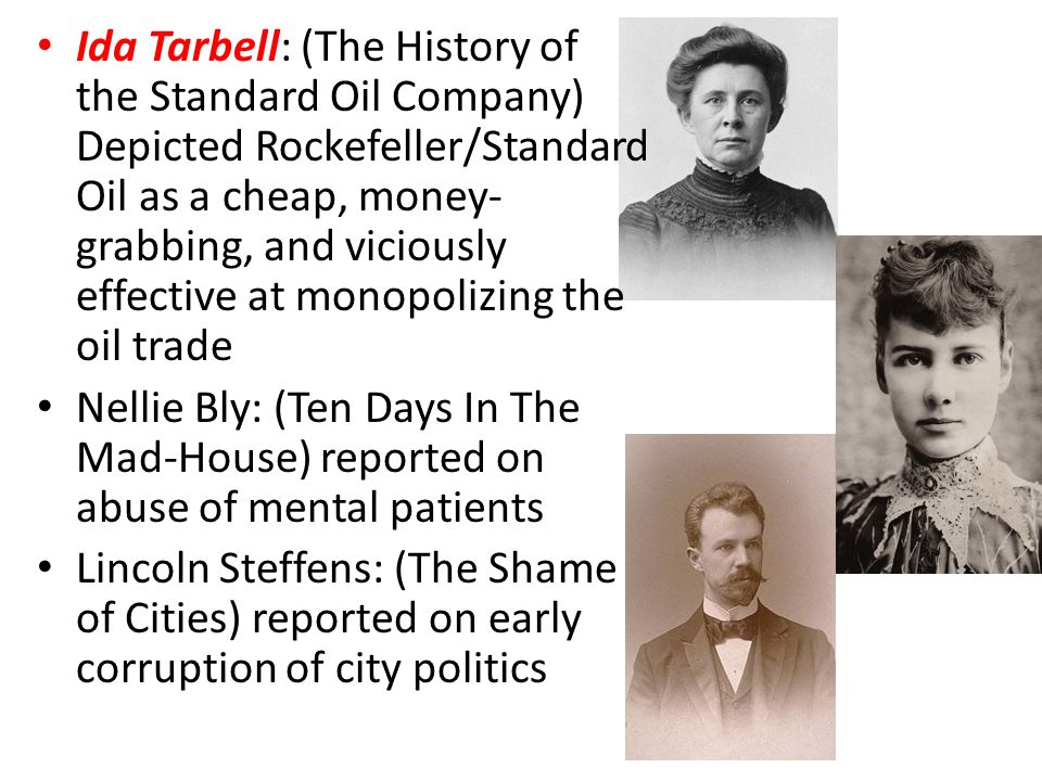 Ida Tarbell: (The History of the Standard Oil Company) Depicted Rockefeller/Standard Oil as a cheap, money-grabbing, and viciously effective at monopolizing the oil trade
