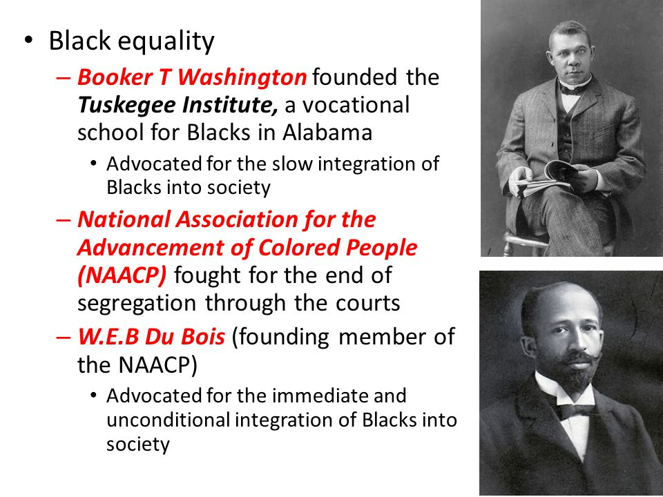 Black equality Booker T Washington founded the Tuskegee Institute, a vocational school for Blacks in Alabama.