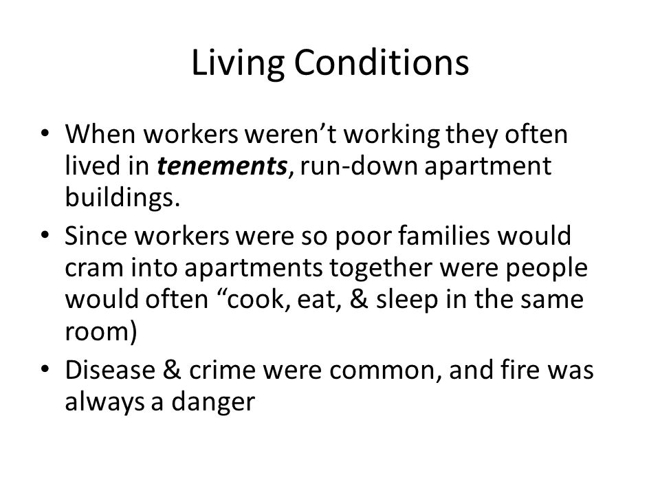 Living Conditions When workers weren't working they often lived in tenements, run-down apartment buildings.
