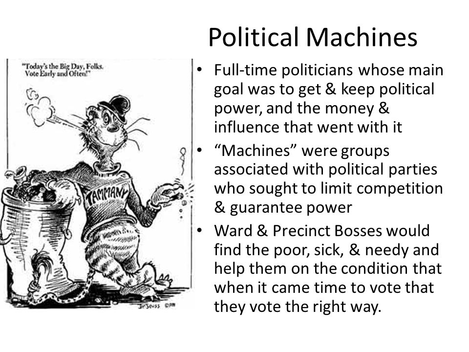 Political Machines Full-time politicians whose main goal was to get & keep political power, and the money & influence that went with it.