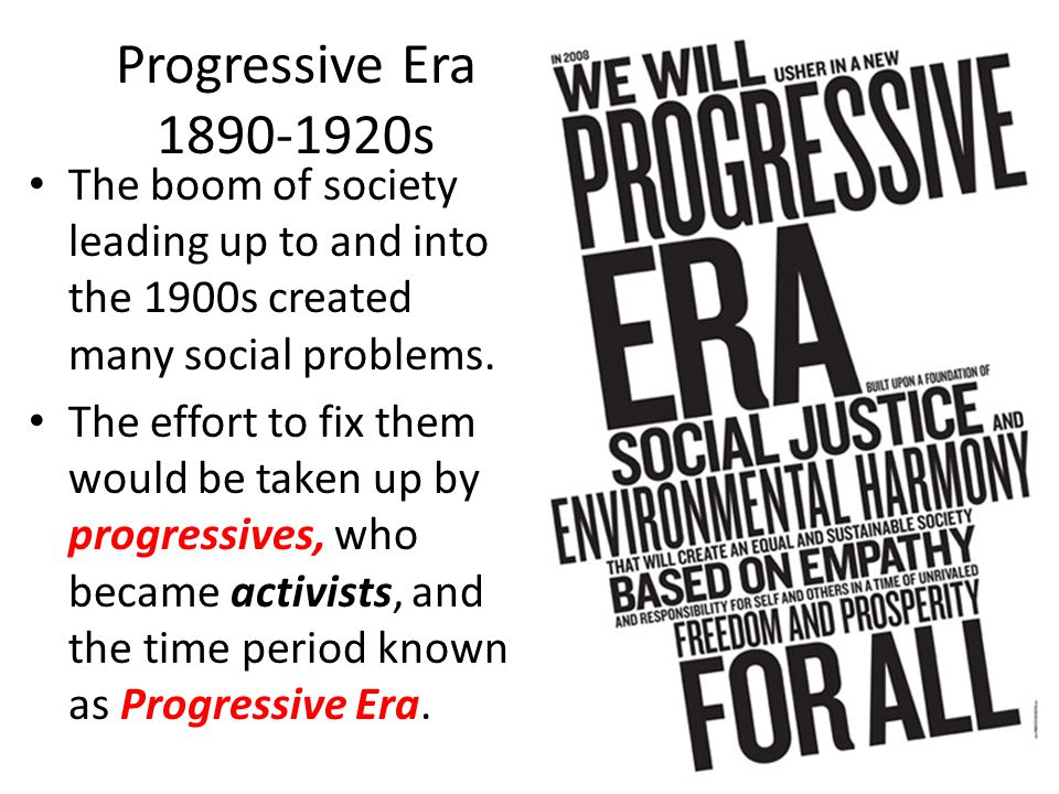 Progressive Era 1890-1920s The boom of society leading up to and into the 1900s created many social problems.