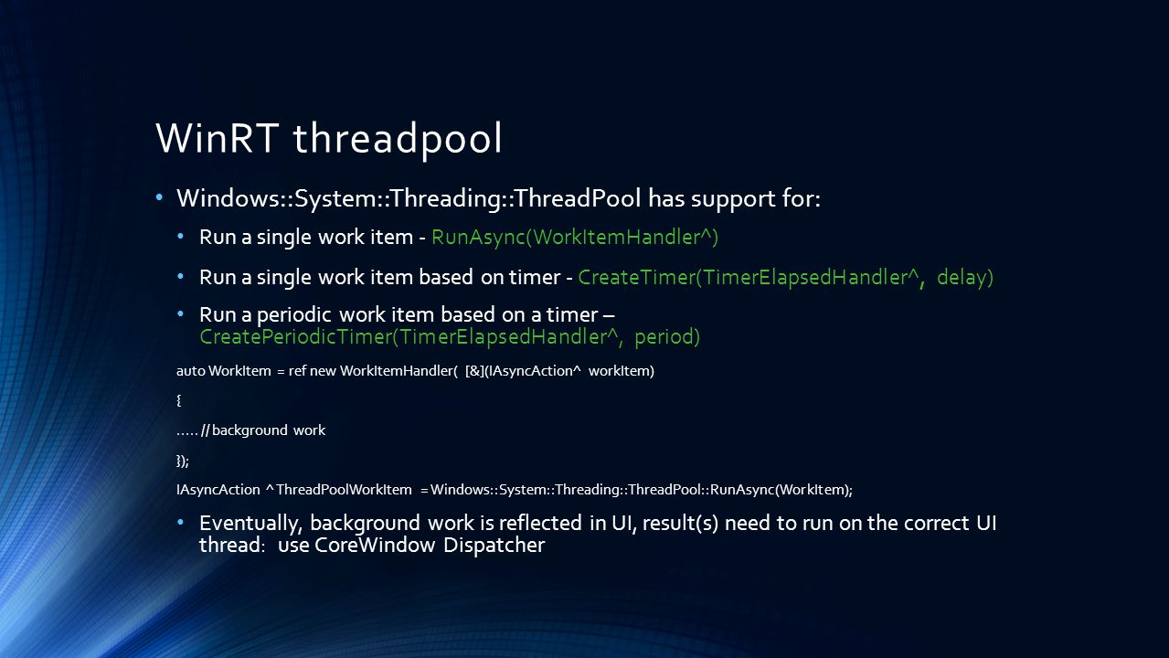WinRT threadpool Windows::System::Threading::ThreadPool has support for: Run a single work item - RunAsync(WorkItemHandler^)