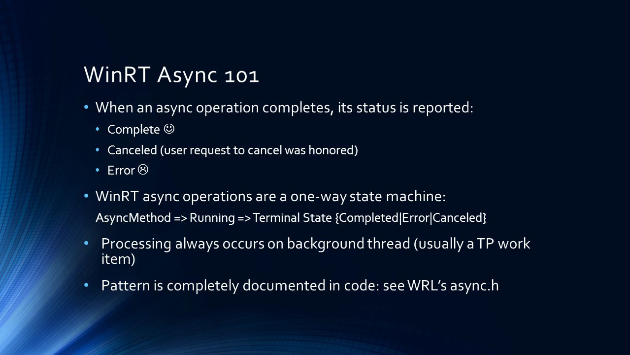 WinRT Async 101 When an async operation completes, its status is reported: Complete  Canceled (user request to cancel was honored)