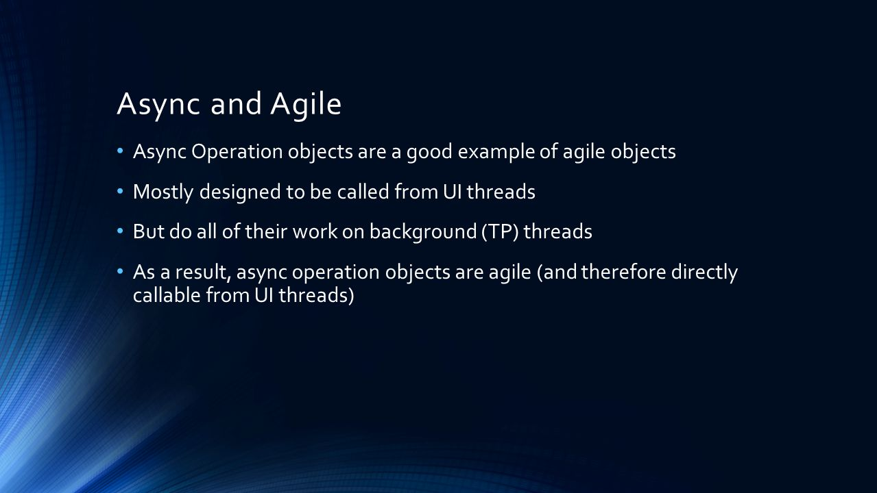 Async and Agile Async Operation objects are a good example of agile objects. Mostly designed to be called from UI threads.