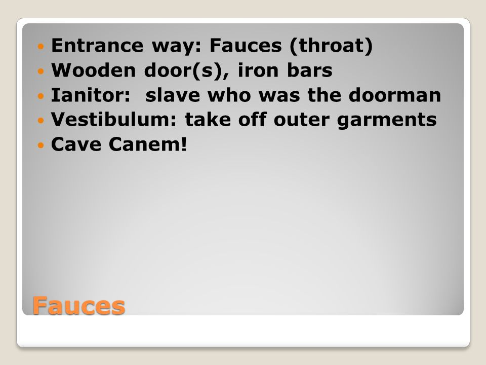 Fauces Entrance way: Fauces (throat) Wooden door(s), iron bars