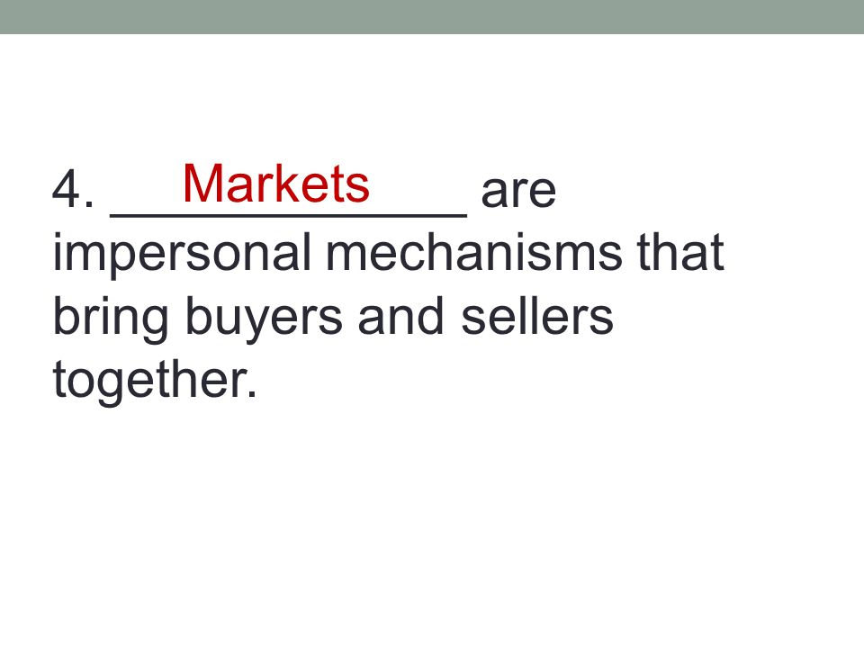 4. ____________ are impersonal mechanisms that bring buyers and sellers together.