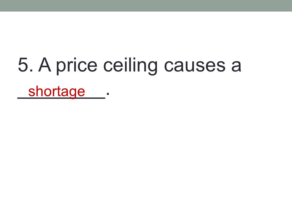 5. A price ceiling causes a ________.