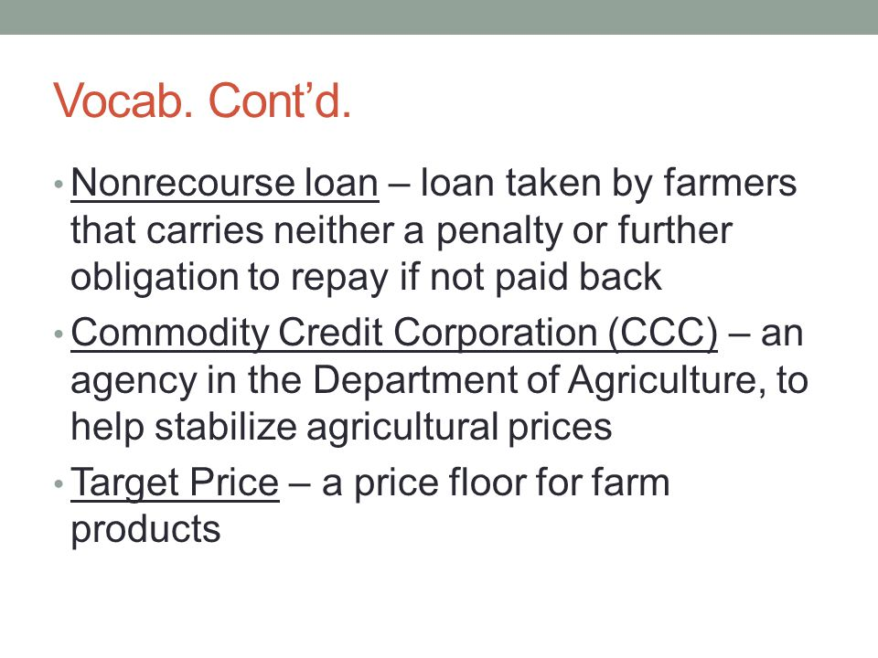 Vocab. Cont'd. Nonrecourse loan – loan taken by farmers that carries neither a penalty or further obligation to repay if not paid back.