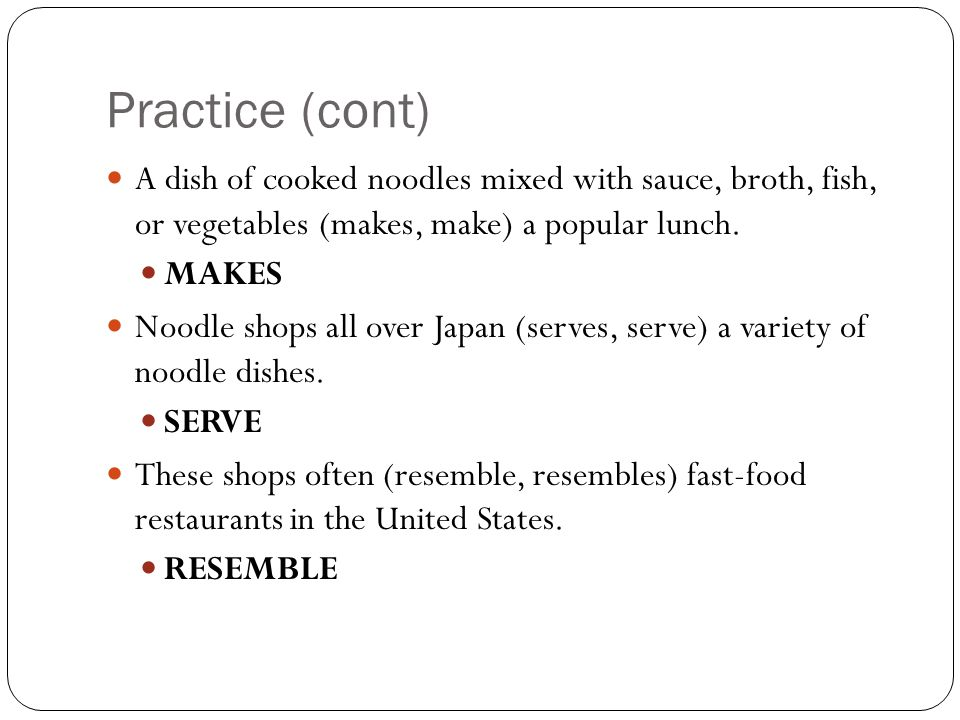 Practice (cont) A dish of cooked noodles mixed with sauce, broth, fish, or vegetables (makes, make) a popular lunch.