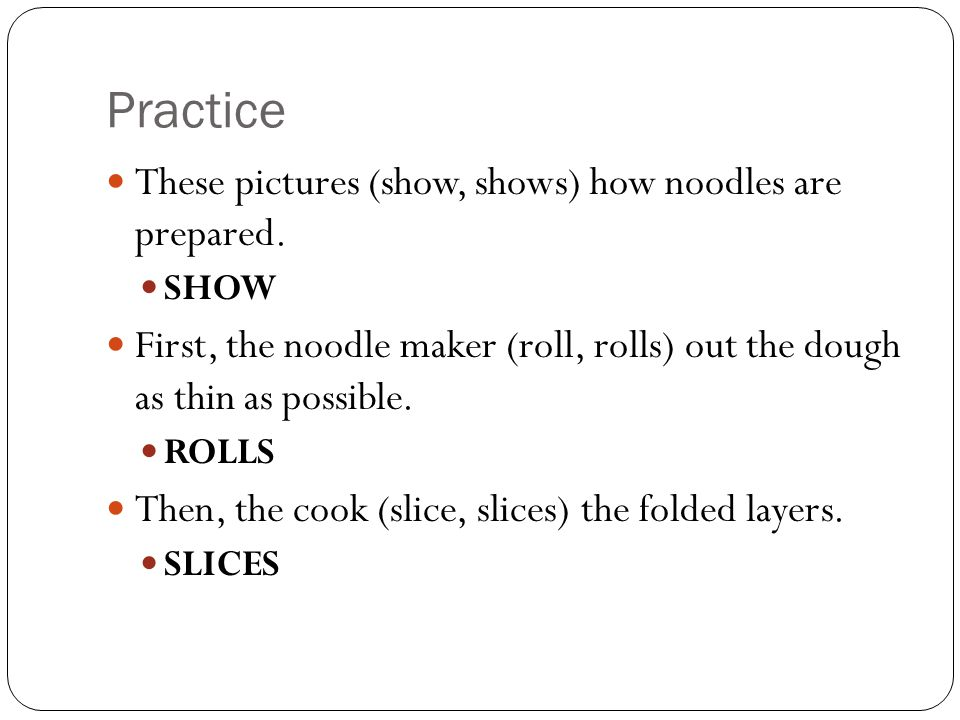 Practice These pictures (show, shows) how noodles are prepared.