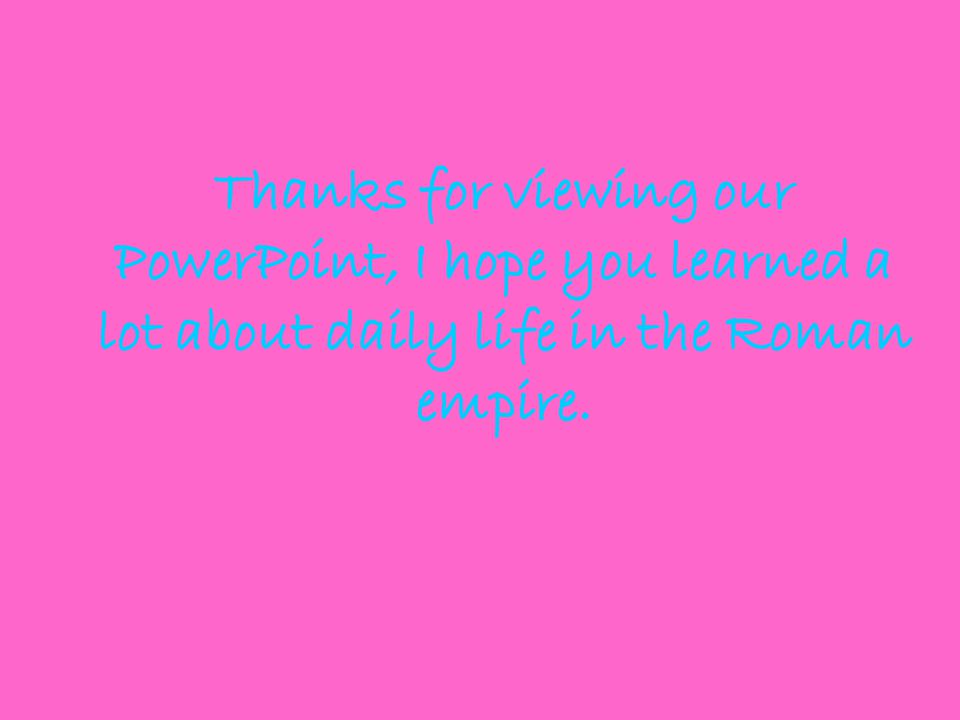 Thanks for viewing our PowerPoint, I hope you learned a lot about daily life in the Roman empire.