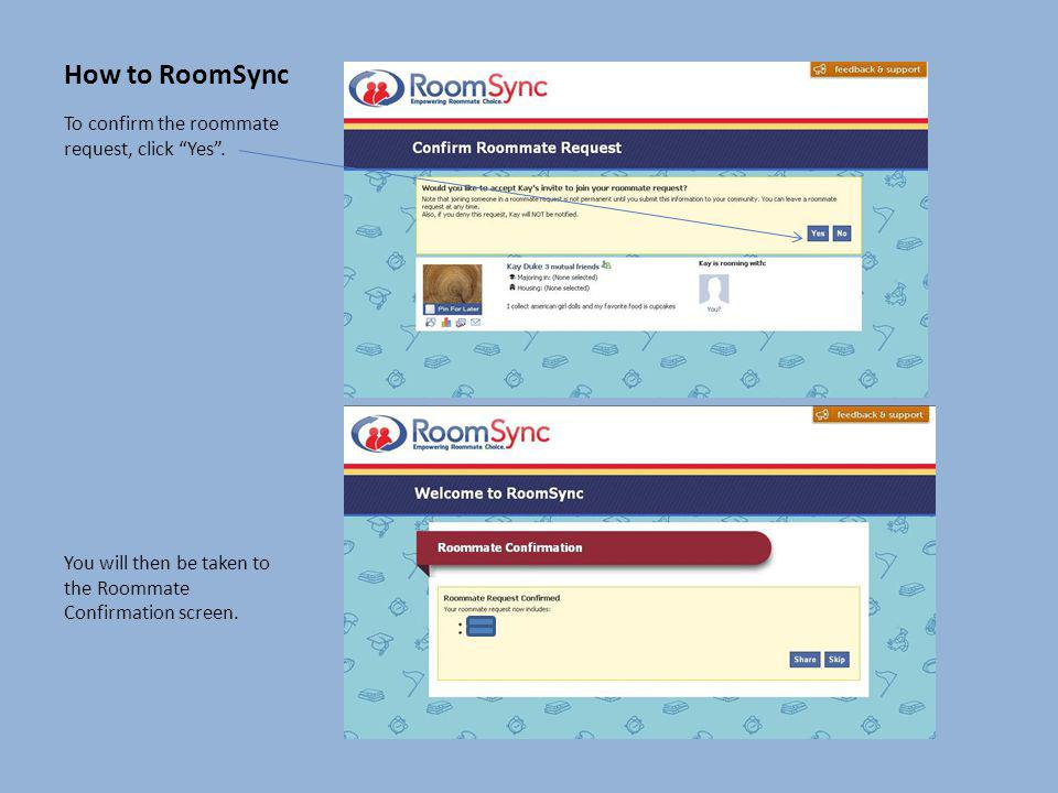 How to RoomSync To confirm the roommate request, click Yes .