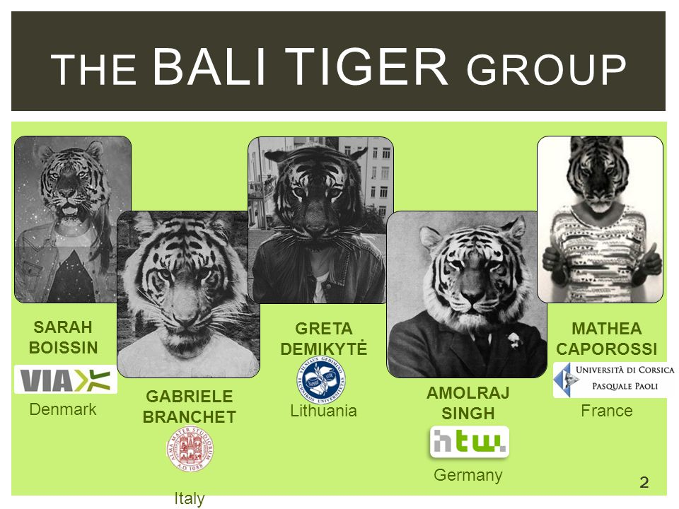 The bali tiger group SARAH BOISSIN Denmark GRETA DEMIKYTĖ Lithuania