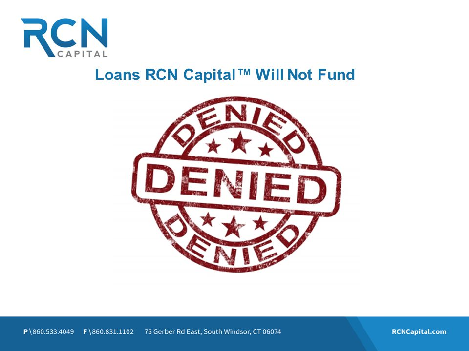 Loans RCN Capital™ Will Not Fund