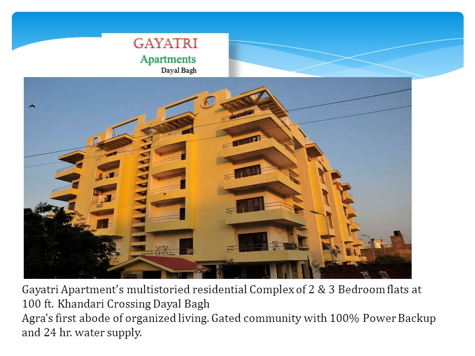 Gayatri Apartments. Dayal Bagh. Gayatri Apartment s multistoried residential Complex of 2 & 3 Bedroom flats at 100 ft. Khandari Crossing Dayal Bagh.