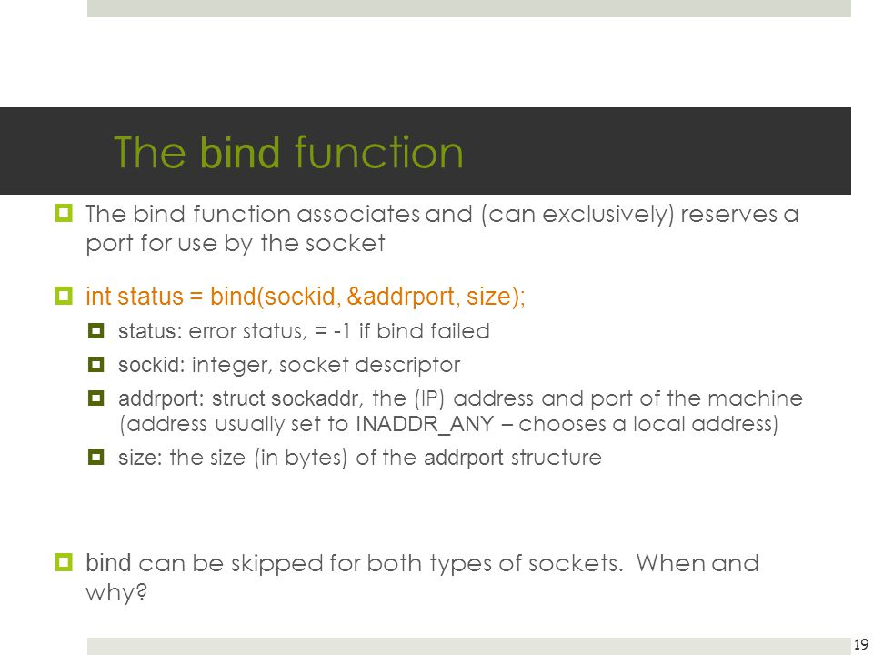 The bind function The bind function associates and (can exclusively) reserves a port for use by the socket.