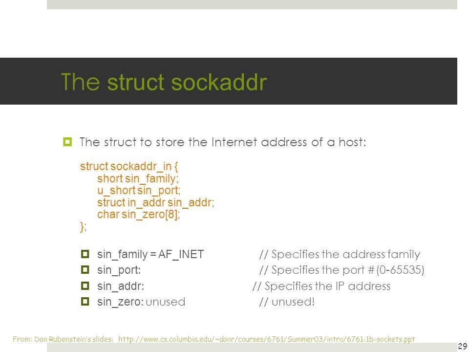The struct sockaddr The struct to store the Internet address of a host: struct sockaddr_in { short sin_family;