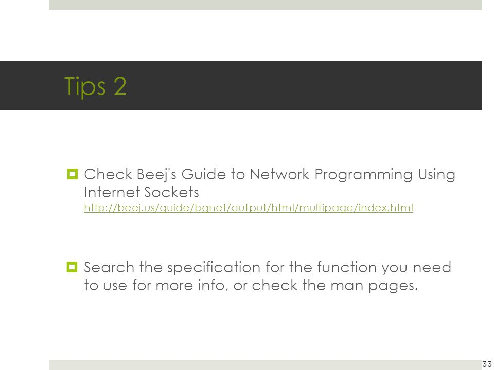 Tips 2 Check Beej s Guide to Network Programming Using Internet Sockets http://beej.us/guide/bgnet/output/html/multipage/index.html.