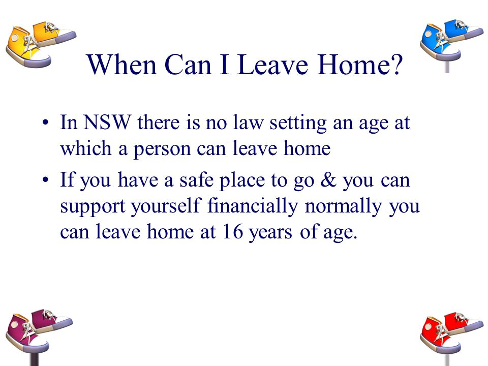 When Can I Leave Home In NSW there is no law setting an age at which a person can leave home.