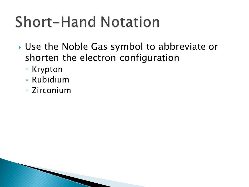 Short-Hand Notation Use the Noble Gas symbol to abbreviate or shorten the electron configuration. Krypton.