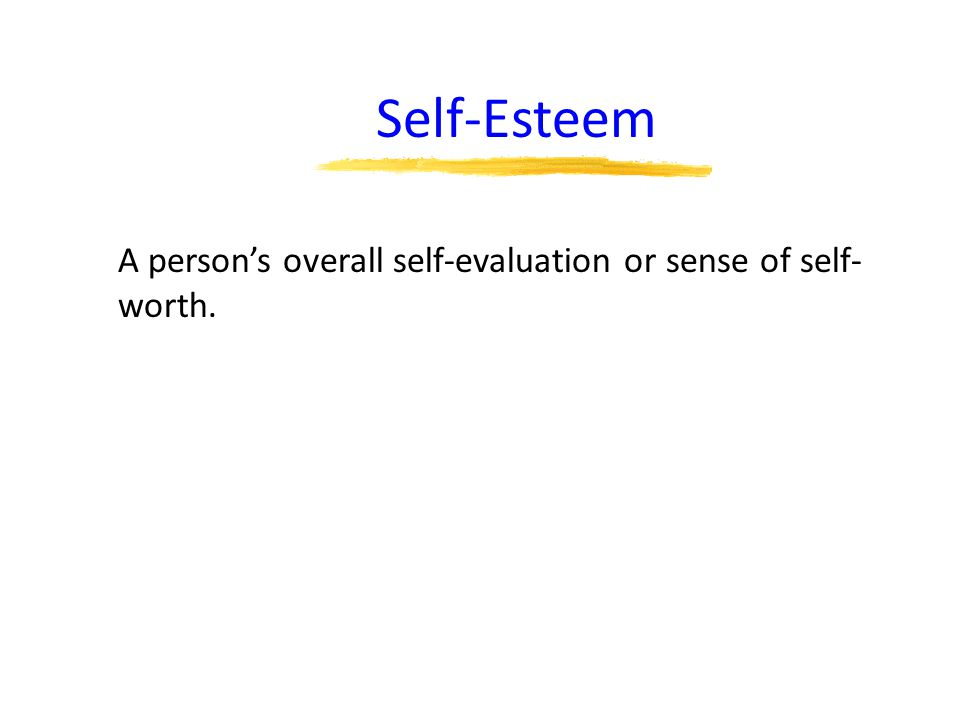 Self-Esteem A person's overall self-evaluation or sense of self-worth.