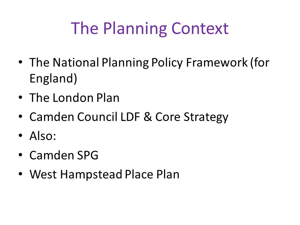 The Planning Context The National Planning Policy Framework (for England) The London Plan. Camden Council LDF & Core Strategy.
