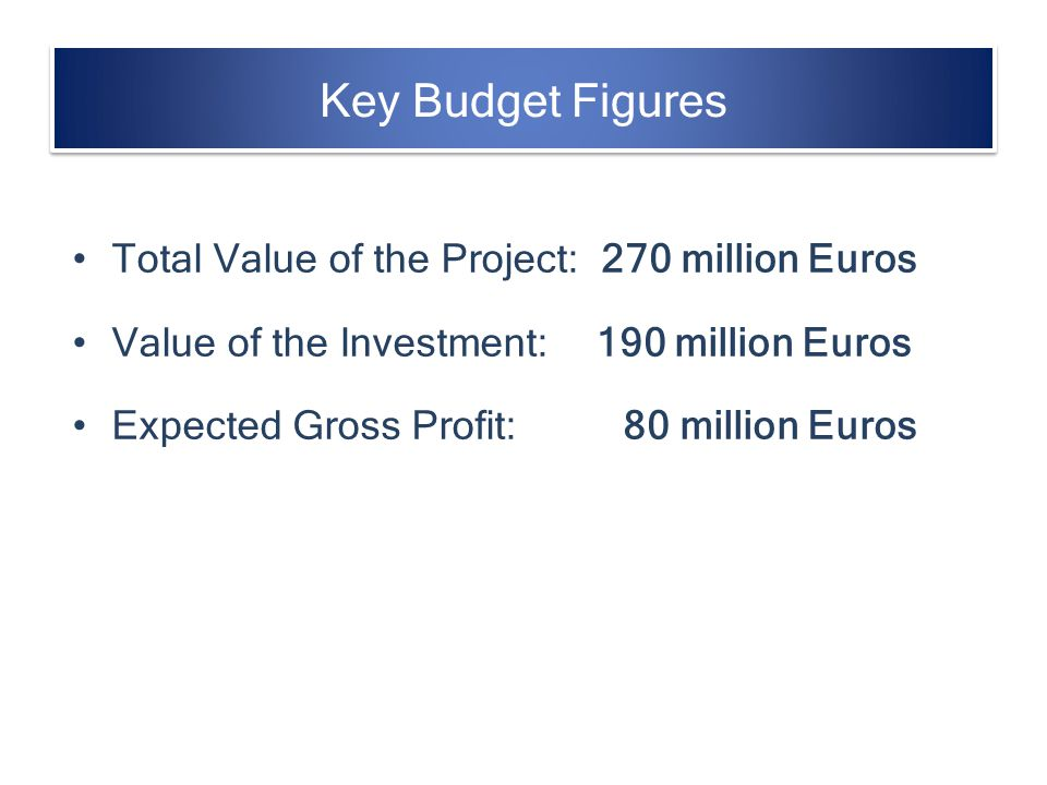 Key Budget Figures Total Value of the Project: 270 million Euros
