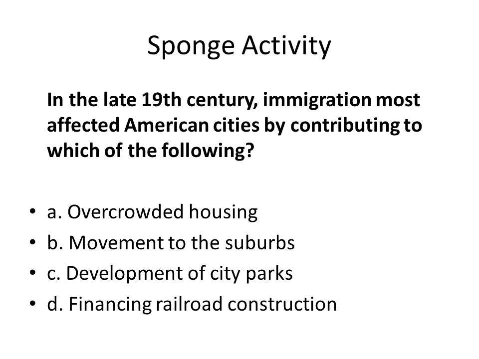 Sponge Activity In the late 19th century, immigration most affected American cities by contributing to which of the following