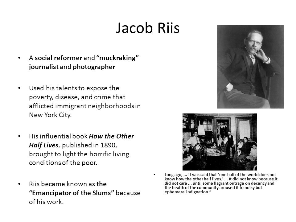 Jacob Riis A social reformer and muckraking journalist and photographer.