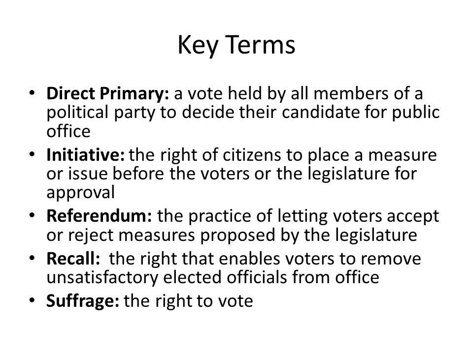 Key Terms Direct Primary: a vote held by all members of a political party to decide their candidate for public office.