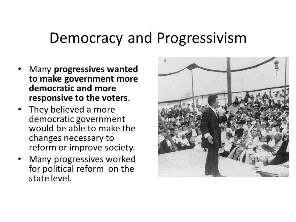 progressives believed that greater democracy Theodore roosevelt — 'a great democracy has got to be progressive or it will soon cease to be great or a democracy'.