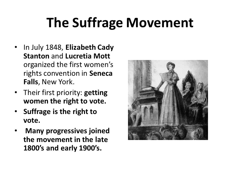 The Suffrage Movement In July 1848, Elizabeth Cady Stanton and Lucretia Mott organized the first women's rights convention in Seneca Falls, New York.