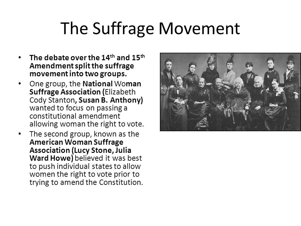 The Suffrage Movement The debate over the 14th and 15th Amendment split the suffrage movement into two groups.
