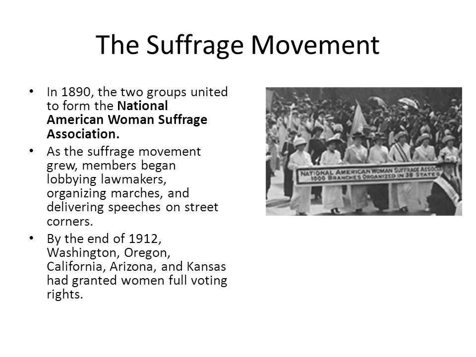 The Suffrage Movement In 1890, the two groups united to form the National American Woman Suffrage Association.