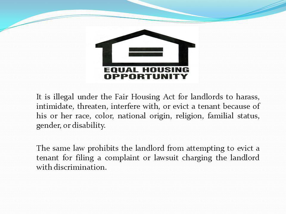It is illegal under the Fair Housing Act for landlords to harass, intimidate, threaten, interfere with, or evict a tenant because of his or her race, color, national origin, religion, familial status, gender, or disability. The same law prohibits the landlord from attempting to evict a tenant for filing a complaint or lawsuit charging the landlord with discrimination.