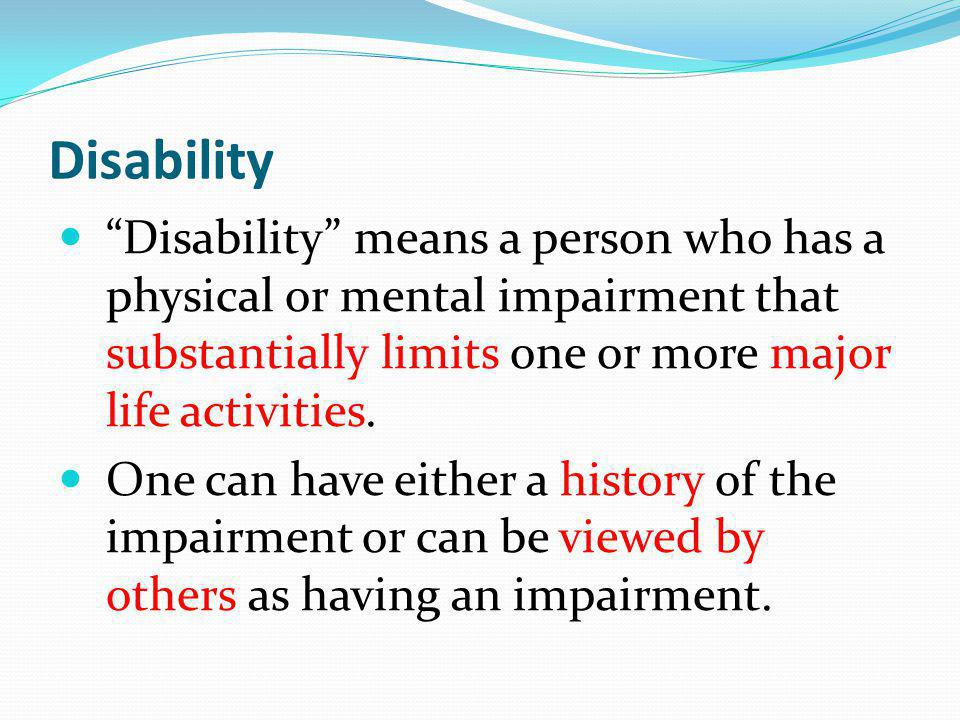 Disability Disability means a person who has a physical or mental impairment that substantially limits one or more major life activities.