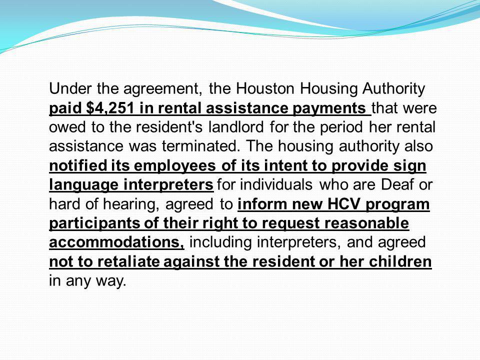 Under the agreement, the Houston Housing Authority paid $4,251 in rental assistance payments that were owed to the resident s landlord for the period her rental assistance was terminated.