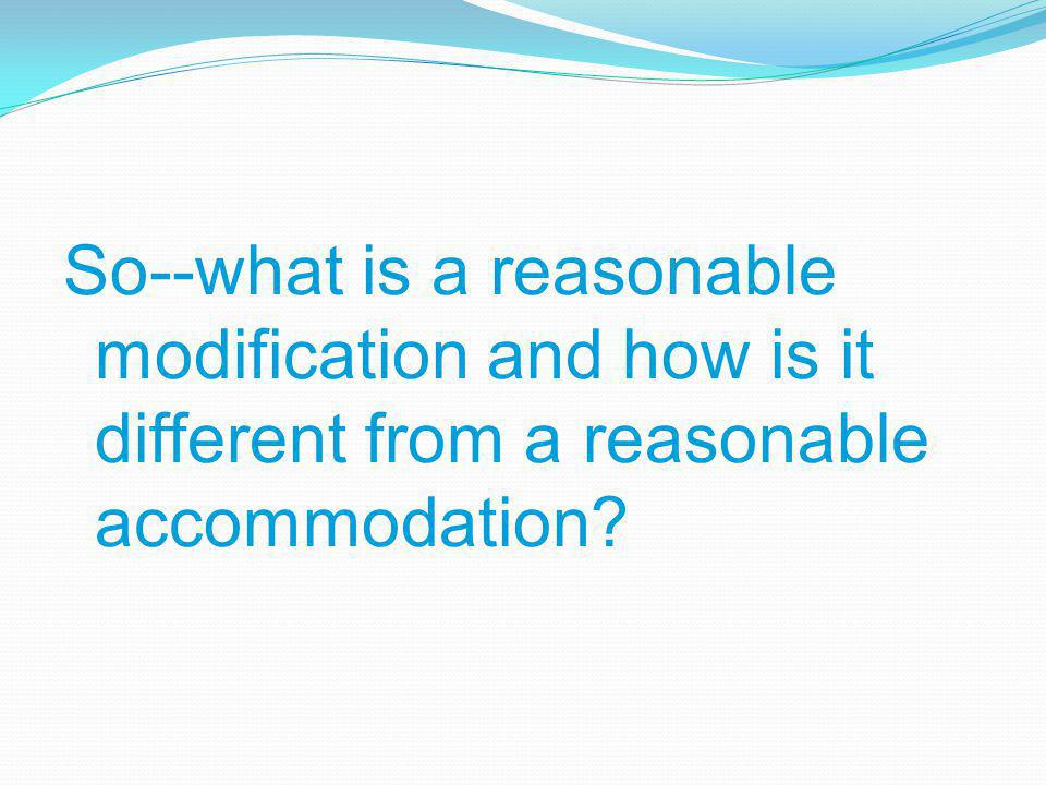 So--what is a reasonable modification and how is it different from a reasonable accommodation