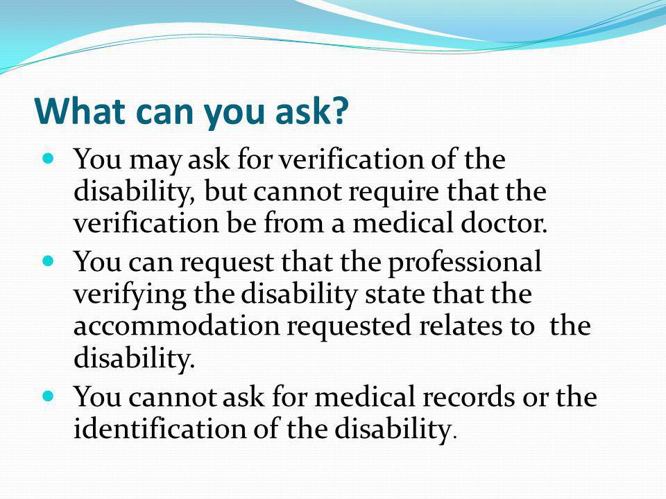 What can you ask You may ask for verification of the disability, but cannot require that the verification be from a medical doctor.