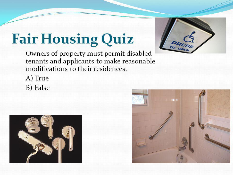 Fair Housing Quiz Owners of property must permit disabled tenants and applicants to make reasonable modifications to their residences.