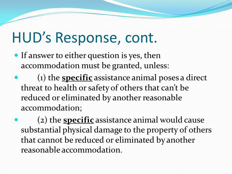 HUD's Response, cont. If answer to either question is yes, then accommodation must be granted, unless: