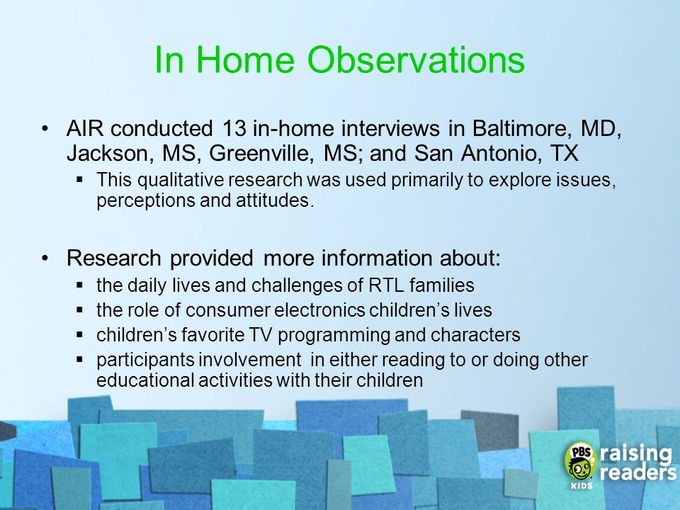 In Home Observations AIR conducted 13 in-home interviews in Baltimore, MD, Jackson, MS, Greenville, MS; and San Antonio, TX.